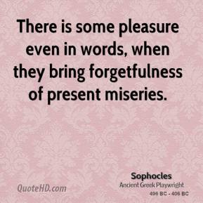 Sophocles - There is some pleasure even in words, when they bring forgetfulness of present miseries.