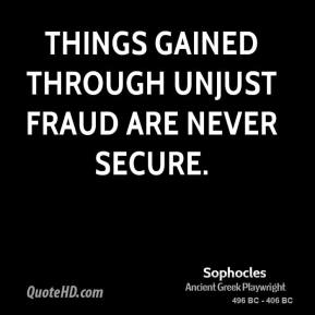 Sophocles - Things gained through unjust fraud are never secure.