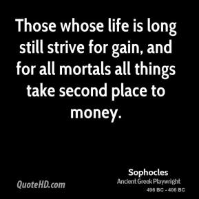 Sophocles - Those whose life is long still strive for gain, and for all mortals all things take second place to money.