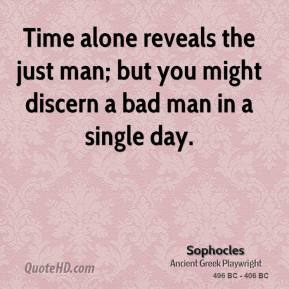 Sophocles - Time alone reveals the just man; but you might discern a bad man in a single day.