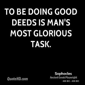 Sophocles - To be doing good deeds is man's most glorious task.