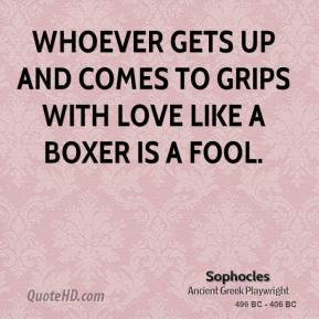 Sophocles - Whoever gets up and comes to grips with Love like a boxer is a fool.