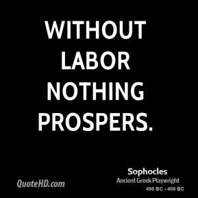 Sophocles - Without labor nothing prospers.