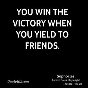 Sophocles - You win the victory when you yield to friends.