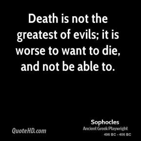 Sophocles  - Death is not the greatest of evils; it is worse to want to die, and not be able to.