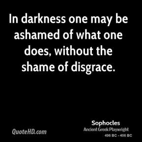 Sophocles  - In darkness one may be ashamed of what one does, without the shame of disgrace.