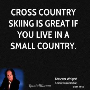 Steven Wright - Cross country skiing is great if you live in a small country.