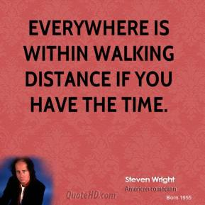 Steven Wright - Everywhere is within walking distance if you have the time.