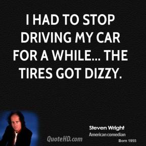 Steven Wright - I had to stop driving my car for a while... the tires got dizzy.