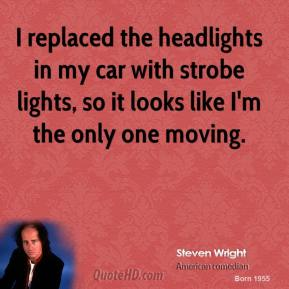 Steven Wright - I replaced the headlights in my car with strobe lights, so it looks like I'm the only one moving.