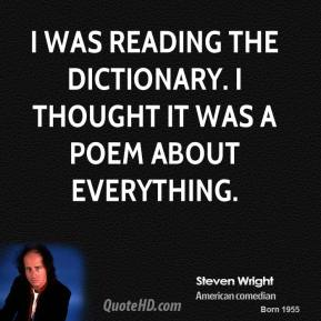 Steven Wright - I was reading the dictionary. I thought it was a poem about everything.