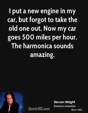 I put a new engine in my car, but forgot to take the old one out. Now my car goes 500 miles per hour. The harmonica sounds amazing.