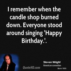 I remember when the candle shop burned down. Everyone stood around singing 'Happy Birthday.'.