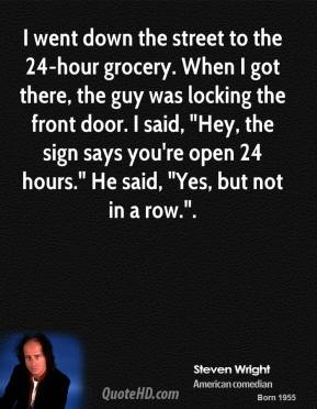 """Steven Wright  - I went down the street to the 24-hour grocery. When I got there, the guy was locking the front door. I said, """"Hey, the sign says you're open 24 hours."""" He said, """"Yes, but not in a row.""""."""