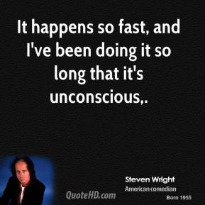 It happens so fast, and I've been doing it so long that it's unconscious.