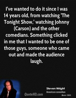 I've wanted to do it since I was 14 years old, from watching 'The Tonight Show,' watching Johnny (Carson) and the other comedians. Something clicked in me that I wanted to be one of those guys, someone who came out and made the audience laugh.