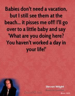 Steven Wright - Babies don't need a vacation, but I still see them at the beach... it pisses me off! I'll go over to a little baby and say 'What are you doing here? You haven't worked a day in your life!'