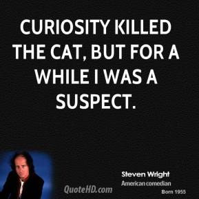 Curiosity killed the cat, but for a while I was a suspect.