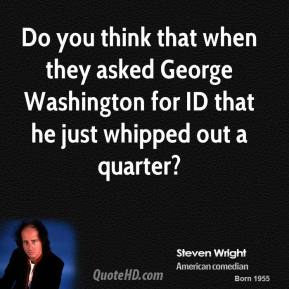 Do you think that when they asked George Washington for ID that he just whipped out a quarter?