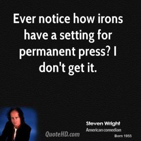 Steven Wright - Ever notice how irons have a setting for permanent press? I don't get it.