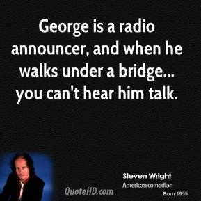 Steven Wright - George is a radio announcer, and when he walks under a bridge... you can't hear him talk.