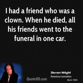 Steven Wright - I had a friend who was a clown. When he died, all his friends went to the funeral in one car.