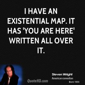 Steven Wright - I have an existential map. It has 'You are here' written all over it.