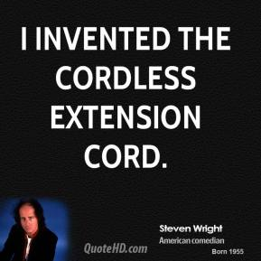 Steven Wright - I invented the cordless extension cord.