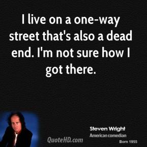 I live on a one-way street that's also a dead end. I'm not sure how I got there.
