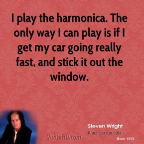Steven Wright - I play the harmonica. The only way I can play is if I get my car going really fast, and stick it out the window.