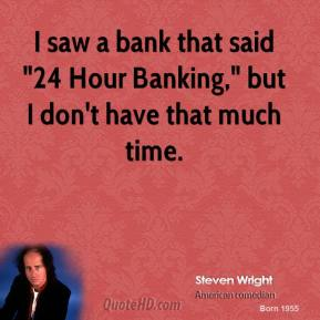 """I saw a bank that said """"24 Hour Banking,"""" but I don't have that much time."""