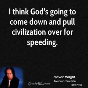 Steven Wright - I think God's going to come down and pull civilization over for speeding.