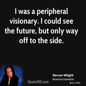 I was a peripheral visionary. I could see the future, but only way off to the side.