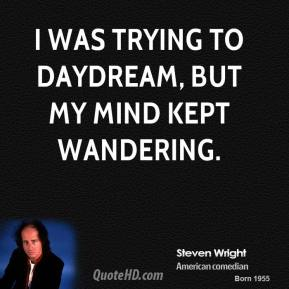 Steven Wright - I was trying to daydream, but my mind kept wandering.