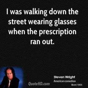 Steven Wright - I was walking down the street wearing glasses when the prescription ran out.