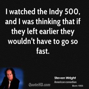 I watched the Indy 500, and I was thinking that if they left earlier they wouldn't have to go so fast.