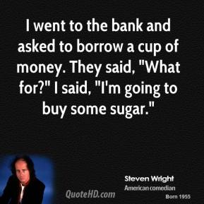 "Steven Wright - I went to the bank and asked to borrow a cup of money. They said, ""What for?"" I said, ""I'm going to buy some sugar."""