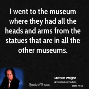 Steven Wright - I went to the museum where they had all the heads and arms from the statues that are in all the other museums.