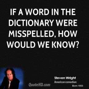 Steven Wright - If a word in the dictionary were misspelled, how would we know?