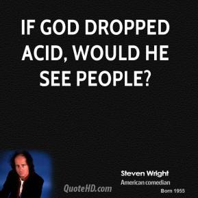 If God dropped acid, would he see people?