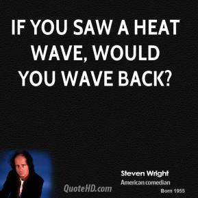 Steven Wright - If you saw a heat wave, would you wave back?