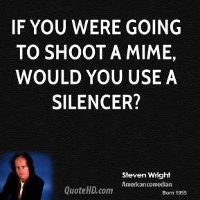 If you were going to shoot a mime, would you use a silencer?