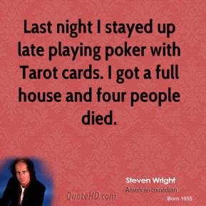 Steven Wright - Last night I stayed up late playing poker with Tarot cards. I got a full house and four people died.