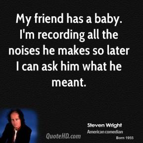 Steven Wright - My friend has a baby. I'm recording all the noises he makes so later I can ask him what he meant.