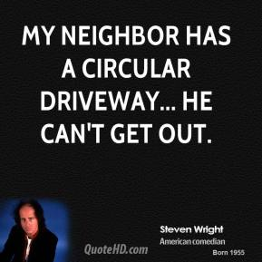 Steven Wright - My neighbor has a circular driveway... he can't get out.