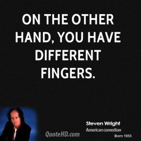 On the other hand, you have different fingers.
