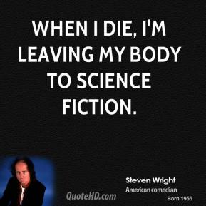 Steven Wright - When I die, I'm leaving my body to science fiction.