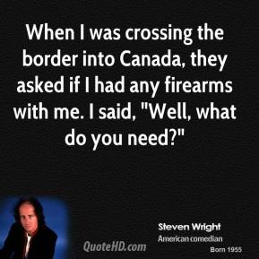 "When I was crossing the border into Canada, they asked if I had any firearms with me. I said, ""Well, what do you need?"""