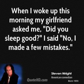 "When I woke up this morning my girlfriend asked me, ""Did you sleep good?"" I said ""No, I made a few mistakes."""