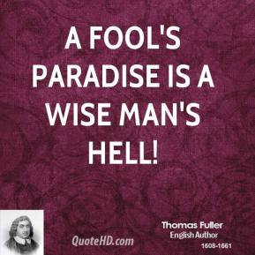 Thomas Fuller - A fool's paradise is a wise man's hell!
